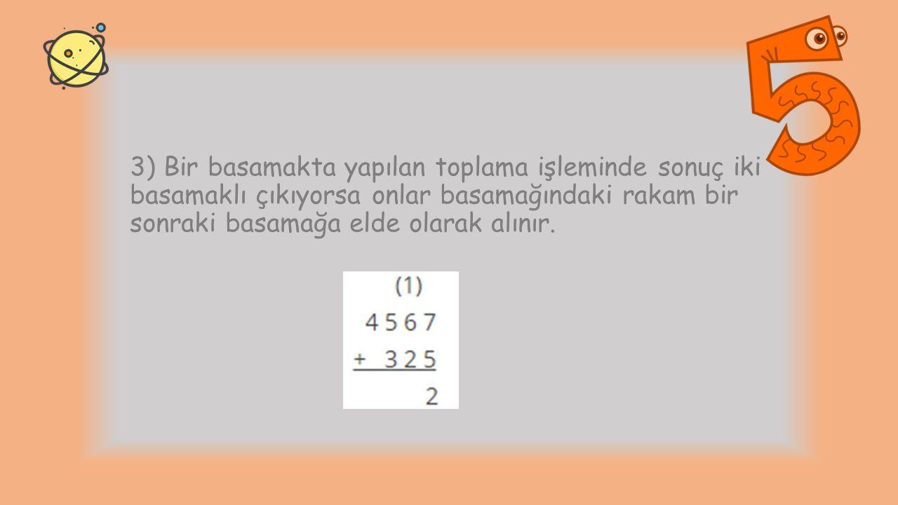 3) Bir basamakta yapılan toplama işleminde sonuç iki basamaklı çıkıyorsa onlar basamağındaki rakam bir sonraki basamağa elde olarak alınır.