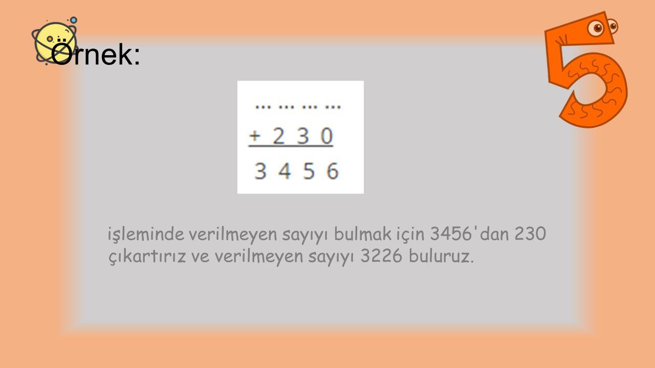 Örnek: işleminde verilmeyen sayıyı bulmak için 3456 dan 230 çıkartırız ve verilmeyen sayıyı 3226 buluruz.