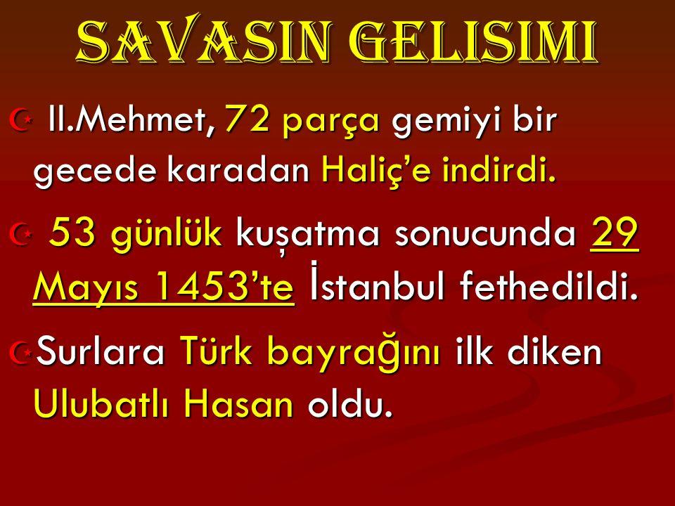 SavasIn GeliSimi II.Mehmet, 72 parça gemiyi bir gecede karadan Haliç'e indirdi. 53 günlük kuşatma sonucunda 29 Mayıs 1453'te İstanbul fethedildi.