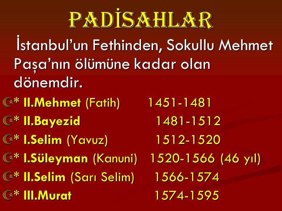 PADİsAHLAR İstanbul'un Fethinden, Sokullu Mehmet Paşa'nın ölümüne kadar olan dönemdir. * II.Mehmet (Fatih) 1451-1481.