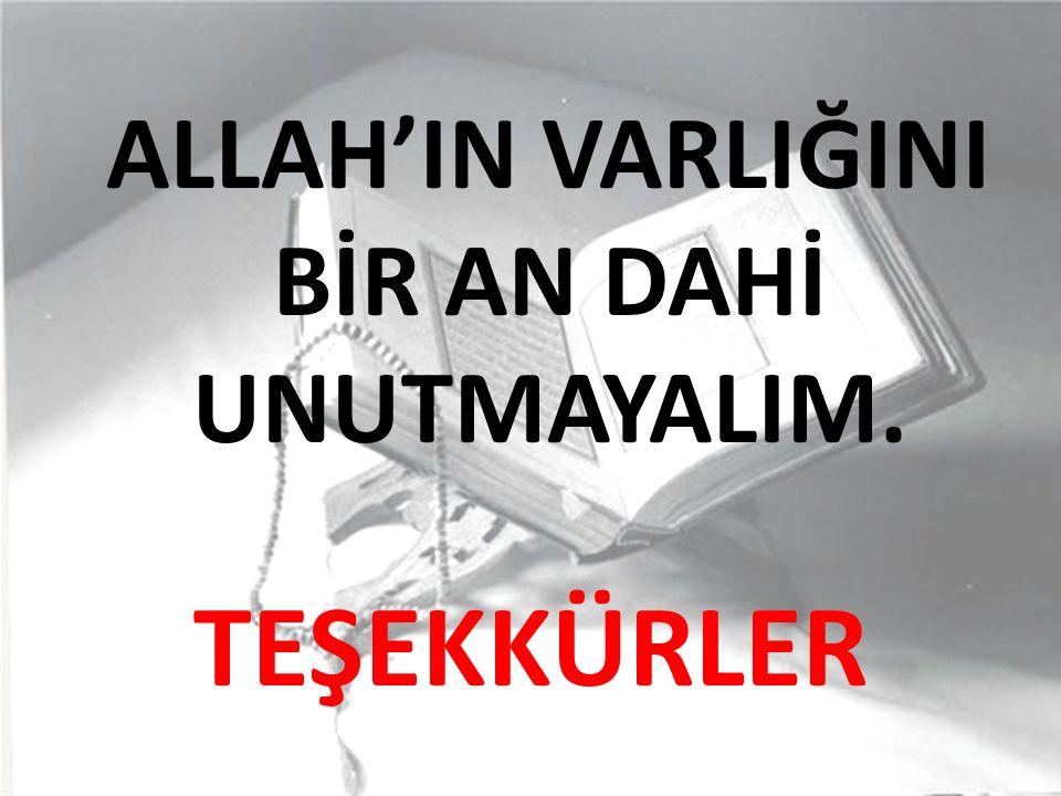 ALLAH'IN VARLIĞINI BİR AN DAHİ UNUTMAYALIM.