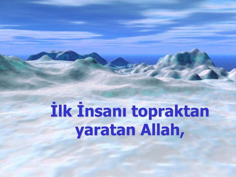 İlk İnsanı topraktan yaratan Allah,