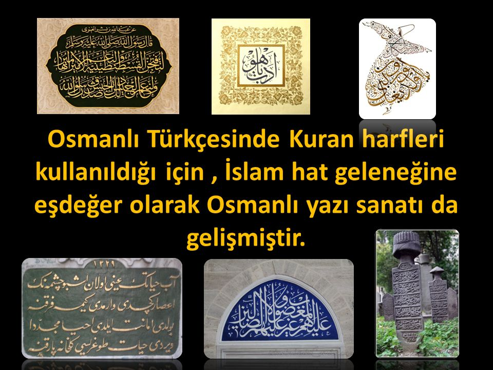 Osmanlı Türkçesinde Kuran harfleri kullanıldığı için , İslam hat geleneğine eşdeğer olarak Osmanlı yazı sanatı da gelişmiştir.