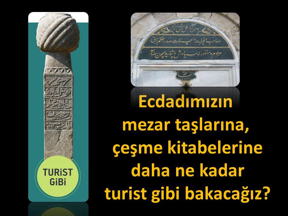 Ecdadımızın mezar taşlarına, çeşme kitabelerine daha ne kadar turist gibi bakacağız