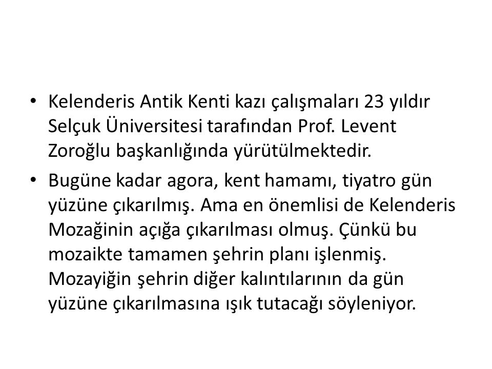 Kelenderis Antik Kenti kazı çalışmaları 23 yıldır Selçuk Üniversitesi tarafından Prof. Levent Zoroğlu başkanlığında yürütülmektedir.