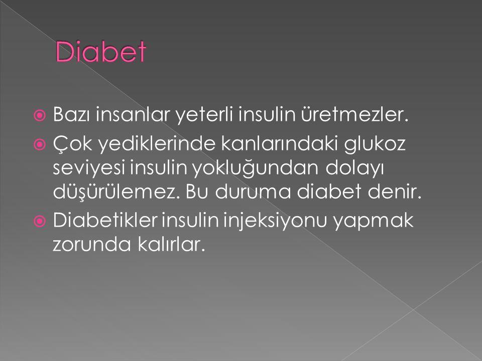 Diabet Bazı insanlar yeterli insulin üretmezler.
