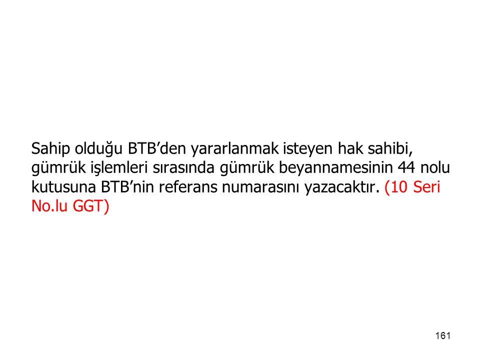 Sahip olduğu BTB'den yararlanmak isteyen hak sahibi, gümrük işlemleri sırasında gümrük beyannamesinin 44 nolu kutusuna BTB'nin referans numarasını yazacaktır.