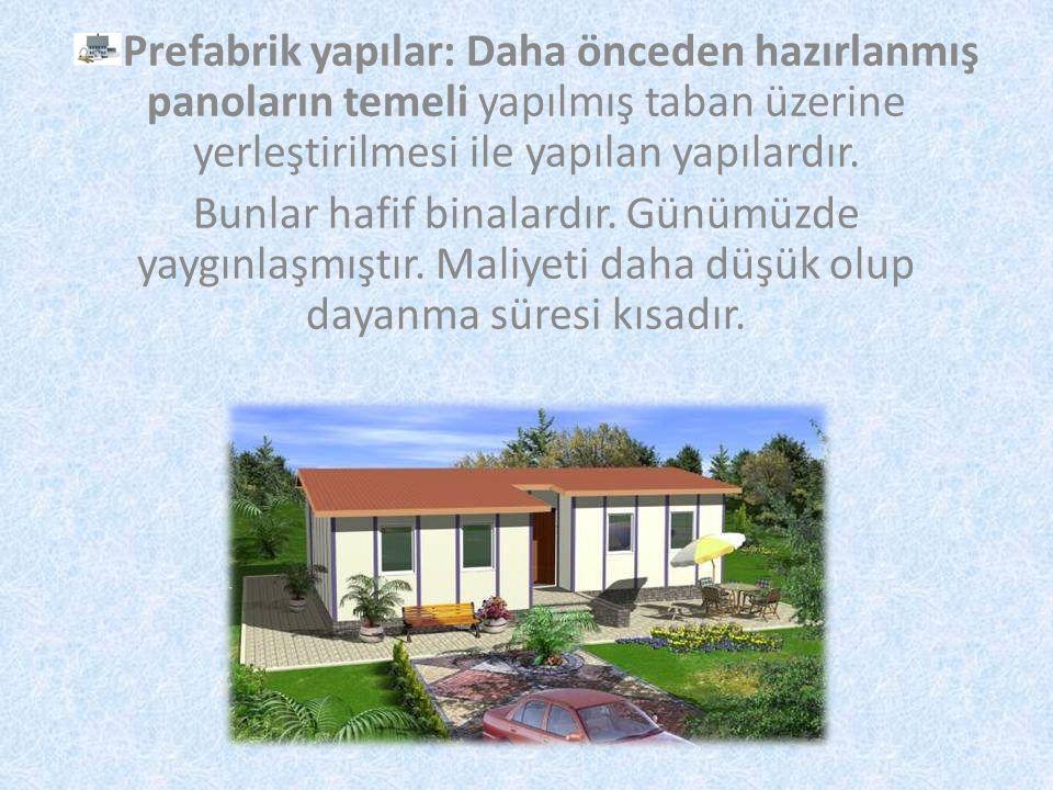 Prefabrik yapılar: Daha önceden hazırlanmış panoların temeli yapılmış taban üzerine yerleştirilmesi ile yapılan yapılardır.