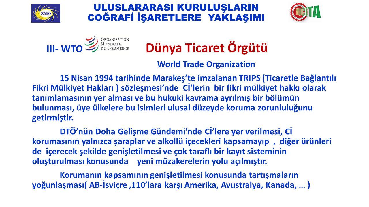 ULUSLARARASI KURULUŞLARIN COĞRAFİ İŞARETLERE YAKLAŞIMI III- WTO Dünya Ticaret Örgütü World Trade Organization 15 Nisan 1994 tarihinde Marakeş'te imzalanan TRIPS (Ticaretle Bağlantılı Fikri Mülkiyet Hakları ) sözleşmesi'nde Cİ'lerin bir fikri mülkiyet hakkı olarak tanımlamasının yer alması ve bu hukuki kavrama ayrılmış bir bölümün bulunması, üye ülkelere bu isimleri ulusal düzeyde koruma zorunluluğunu getirmiştir.