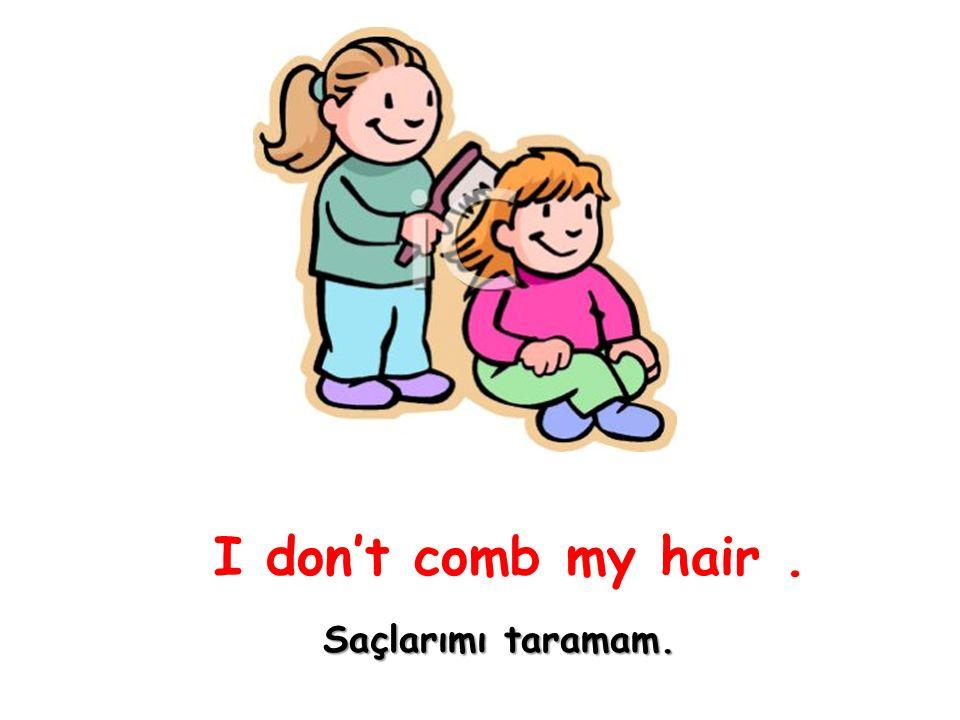 I don't comb my hair . Saçlarımı taramam.
