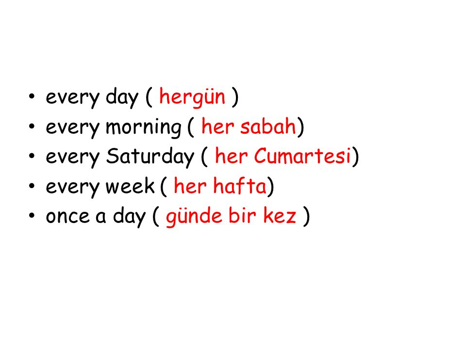 every day ( hergün ) every morning ( her sabah) every Saturday ( her Cumartesi) every week ( her hafta)