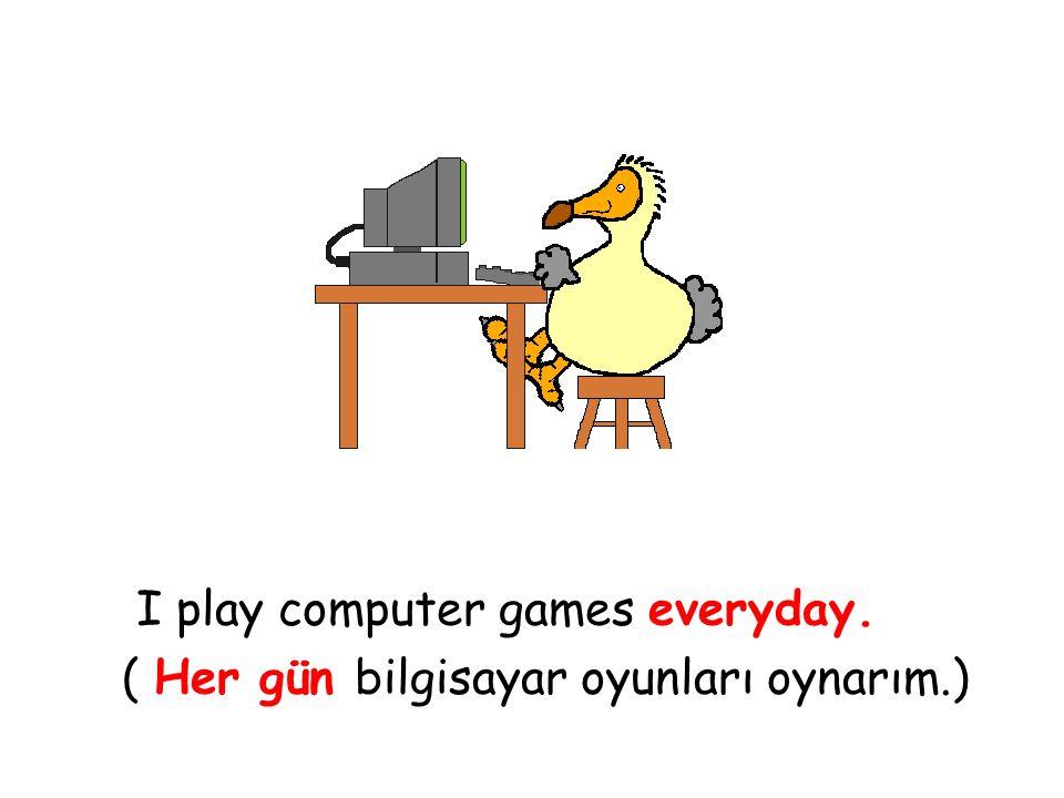 I play computer games everyday. ( Her gün bilgisayar oyunları oynarım