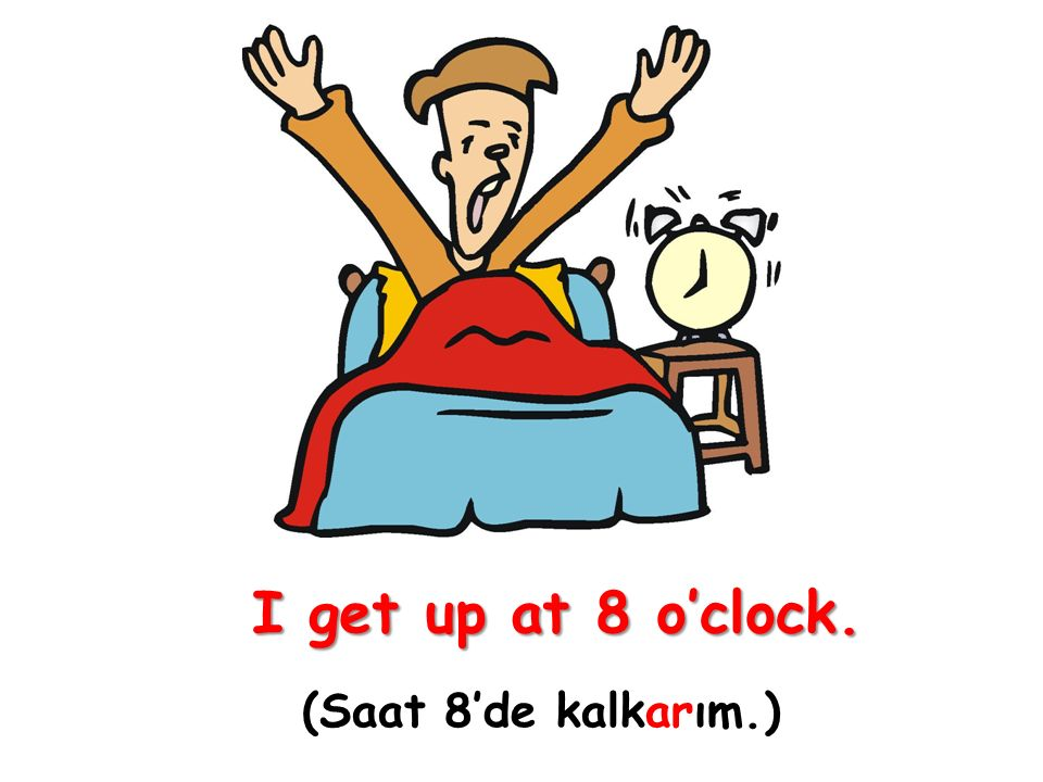 I get up at 8 o'clock. (Saat 8'de kalkarım.)