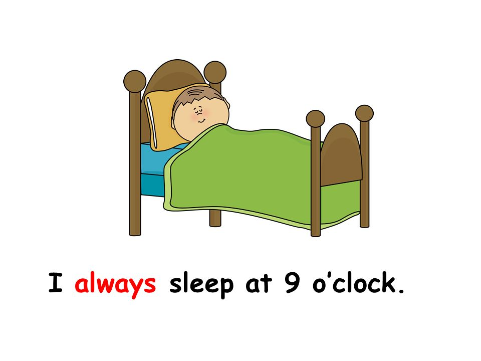 I always sleep at 9 o'clock.