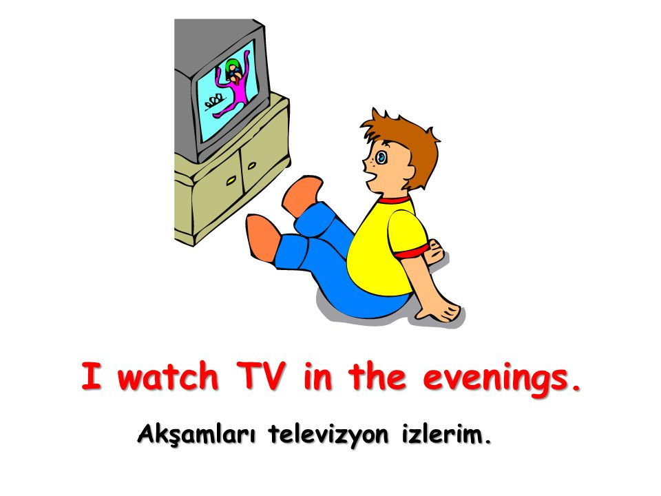 I watch TV in the evenings. Akşamları televizyon izlerim.