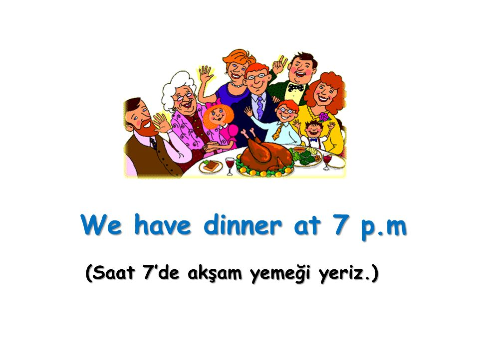 (Saat 7'de akşam yemeği yeriz.)