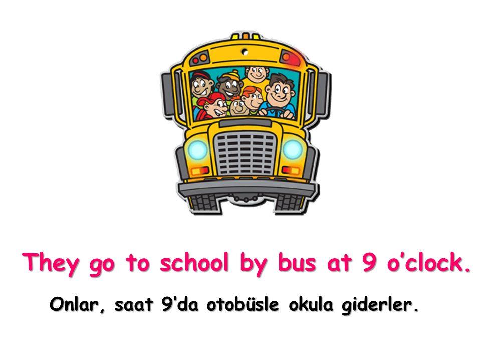 Onlar, saat 9'da otobüsle okula giderler.