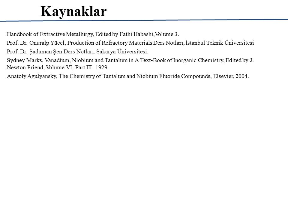 Kaynaklar Handbook of Extractive Metallurgy, Edited by Fathi Habashi,Volume 3.