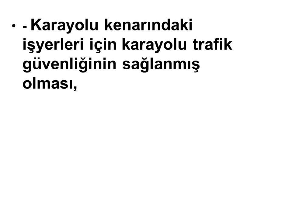 - Karayolu kenarındaki işyerleri için karayolu trafik güvenliğinin sağlanmış olması,