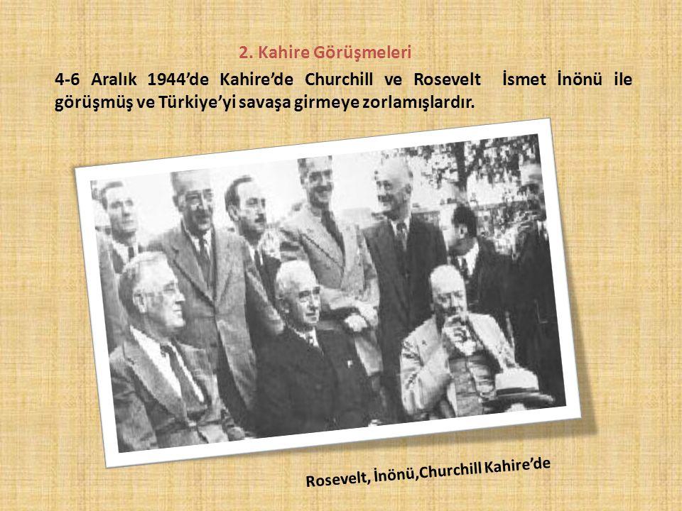 2. Kahire Görüşmeleri 4-6 Aralık 1944'de Kahire'de Churchill ve Rosevelt İsmet İnönü ile görüşmüş ve Türkiye'yi savaşa girmeye zorlamışlardır.