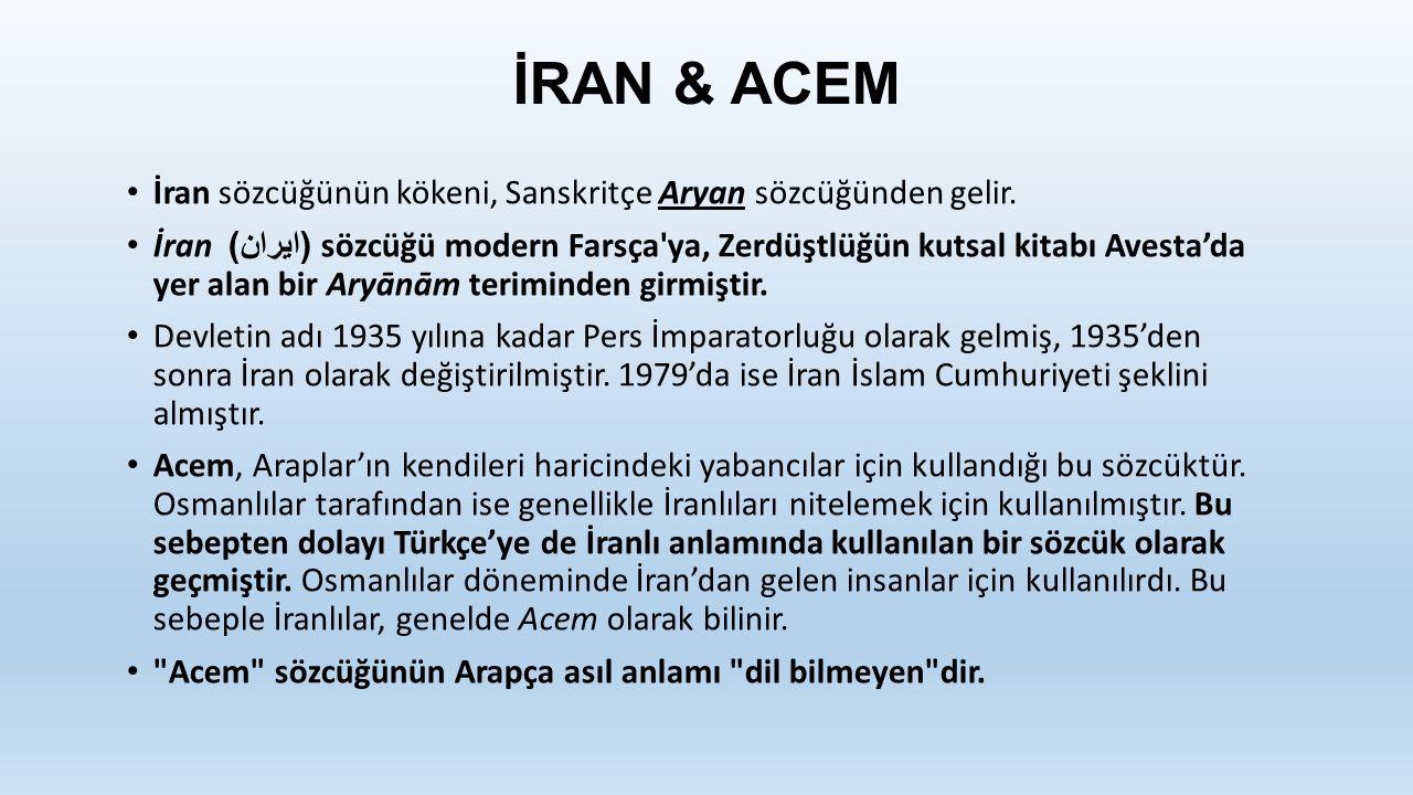 İRAN & ACEM İran sözcüğünün kökeni, Sanskritçe Aryan sözcüğünden gelir.