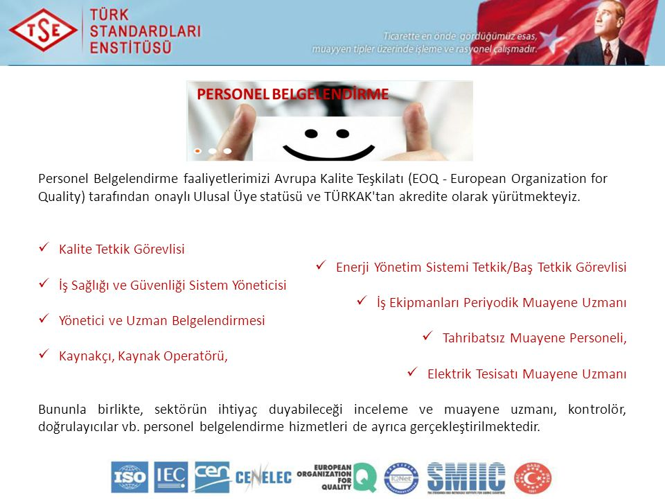 Personel Belgelendirme faaliyetlerimizi Avrupa Kalite Teşkilatı (EOQ - European Organization for Quality) tarafından onaylı Ulusal Üye statüsü ve TÜRKAK tan akredite olarak yürütmekteyiz.