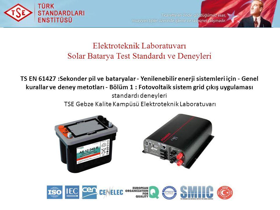 Elektroteknik Laboratuvarı Solar Batarya Test Standardı ve Deneyleri TS EN 61427 :Sekonder pil ve bataryalar - Yenilenebilir enerji sistemleri için - Genel kurallar ve deney metotları - Bölüm 1 : Fotovoltaik sistem grid çıkış uygulaması standardı deneyleri TSE Gebze Kalite Kampüsü Elektroteknik Laboratuvarı