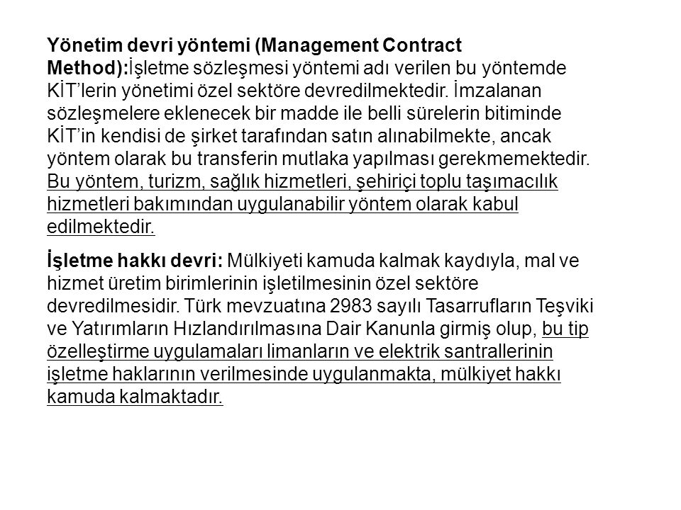 Yönetim devri yöntemi (Management Contract Method):İşletme sözleşmesi yöntemi adı verilen bu yöntemde KİT'lerin yönetimi özel sektöre devredilmektedir. İmzalanan sözleşmelere eklenecek bir madde ile belli sürelerin bitiminde KİT'in kendisi de şirket tarafından satın alınabilmekte, ancak yöntem olarak bu transferin mutlaka yapılması gerekmemektedir. Bu yöntem, turizm, sağlık hizmetleri, şehiriçi toplu taşımacılık hizmetleri bakımından uygulanabilir yöntem olarak kabul edilmektedir.