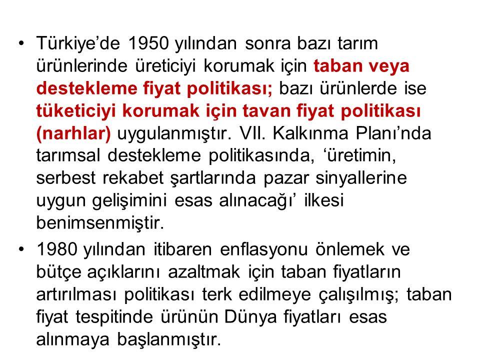 Türkiye'de 1950 yılından sonra bazı tarım ürünlerinde üreticiyi korumak için taban veya destekleme fiyat politikası; bazı ürünlerde ise tüketiciyi korumak için tavan fiyat politikası (narhlar) uygulanmıştır. VII. Kalkınma Planı'nda tarımsal destekleme politikasında, 'üretimin, serbest rekabet şartlarında pazar sinyallerine uygun gelişimini esas alınacağı' ilkesi benimsenmiştir.