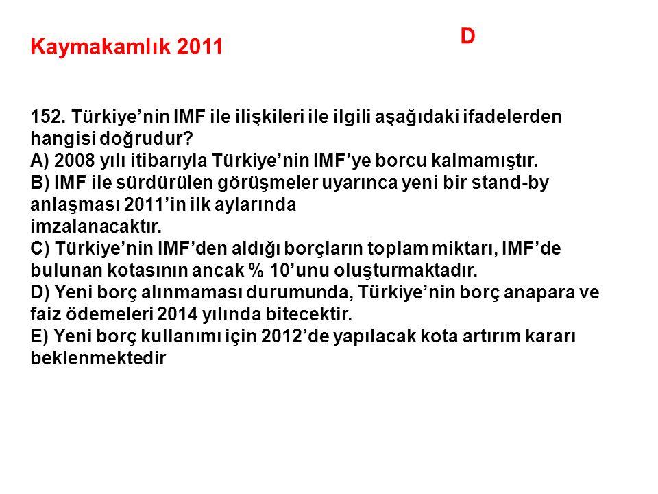 D Kaymakamlık 2011. 152. Türkiye'nin IMF ile ilişkileri ile ilgili aşağıdaki ifadelerden hangisi doğrudur