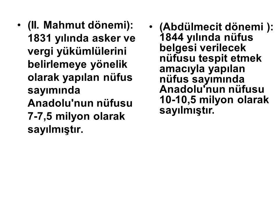 (II. Mahmut dönemi): 1831 yılında asker ve vergi yükümlülerini belirlemeye yönelik olarak yapılan nüfus sayımında Anadolu nun nüfusu 7-7,5 milyon olarak sayılmıştır.