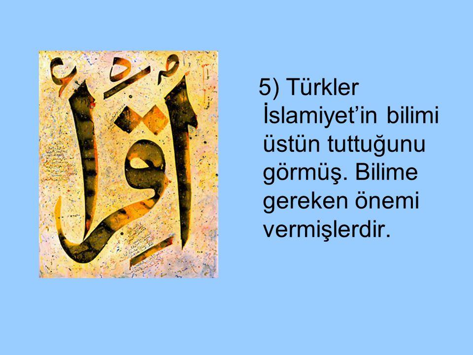 5) Türkler İslamiyet'in bilimi üstün tuttuğunu görmüş