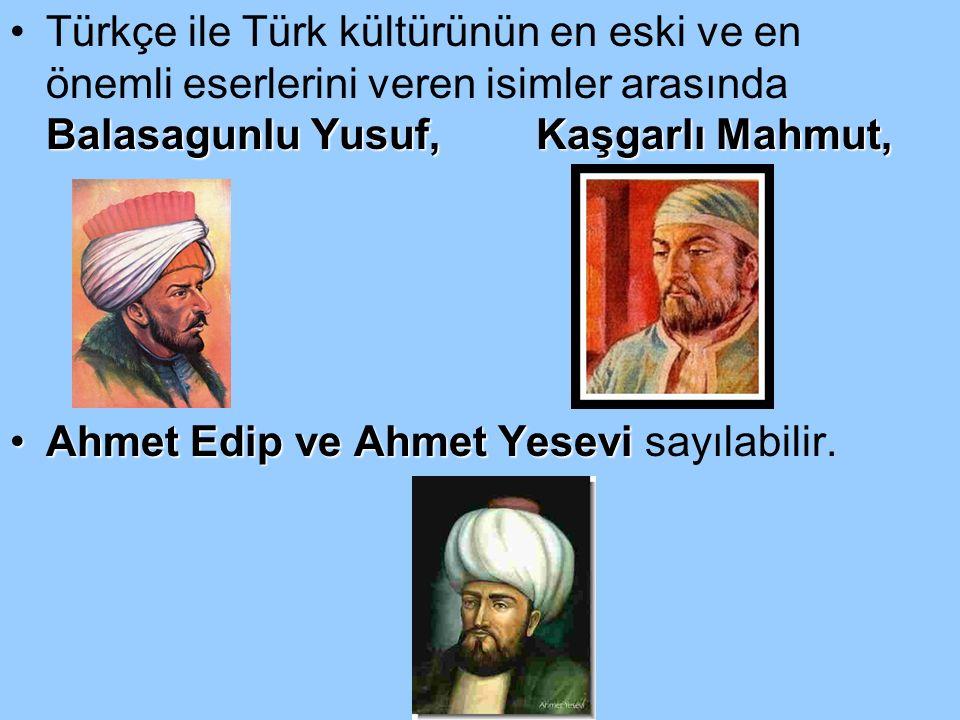 Türkçe ile Türk kültürünün en eski ve en önemli eserlerini veren isimler arasında Balasagunlu Yusuf, Kaşgarlı Mahmut,