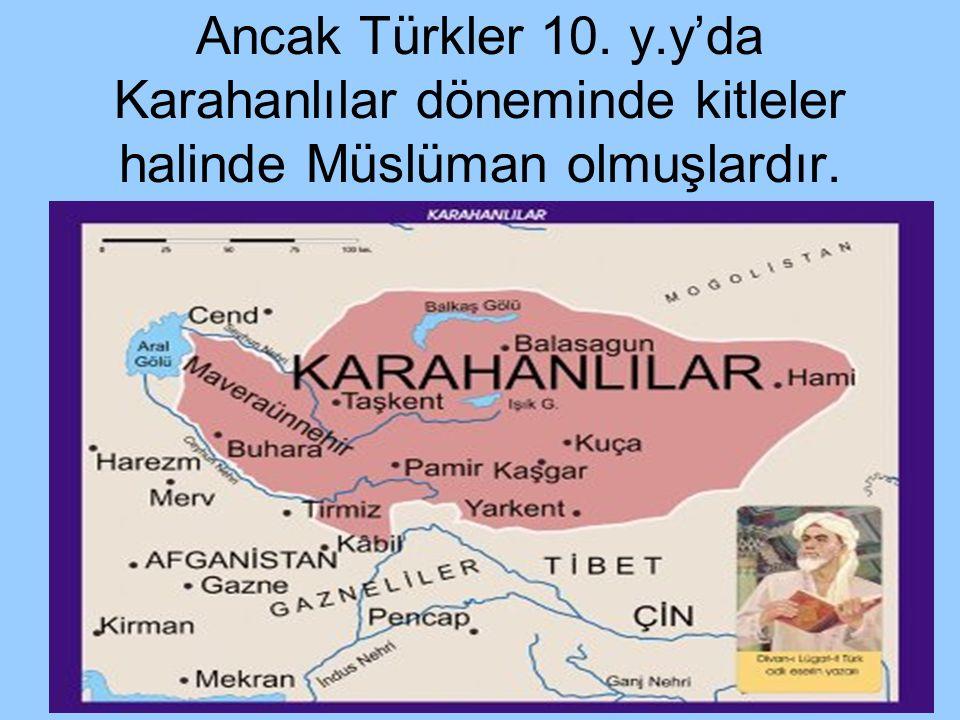 Ancak Türkler 10. y.y'da Karahanlılar döneminde kitleler halinde Müslüman olmuşlardır.