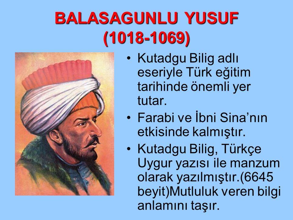 BALASAGUNLU YUSUF (1018-1069) Kutadgu Bilig adlı eseriyle Türk eğitim tarihinde önemli yer tutar. Farabi ve İbni Sina'nın etkisinde kalmıştır.