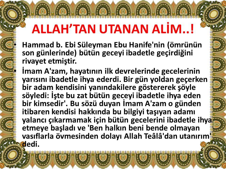 ALLAH'TAN UTANAN ALİM..! Hammad b. Ebi Süleyman Ebu Hanife nin (ömrünün son günlerinde) bütün geceyi ibadetle geçirdiğini rivayet etmiştir.