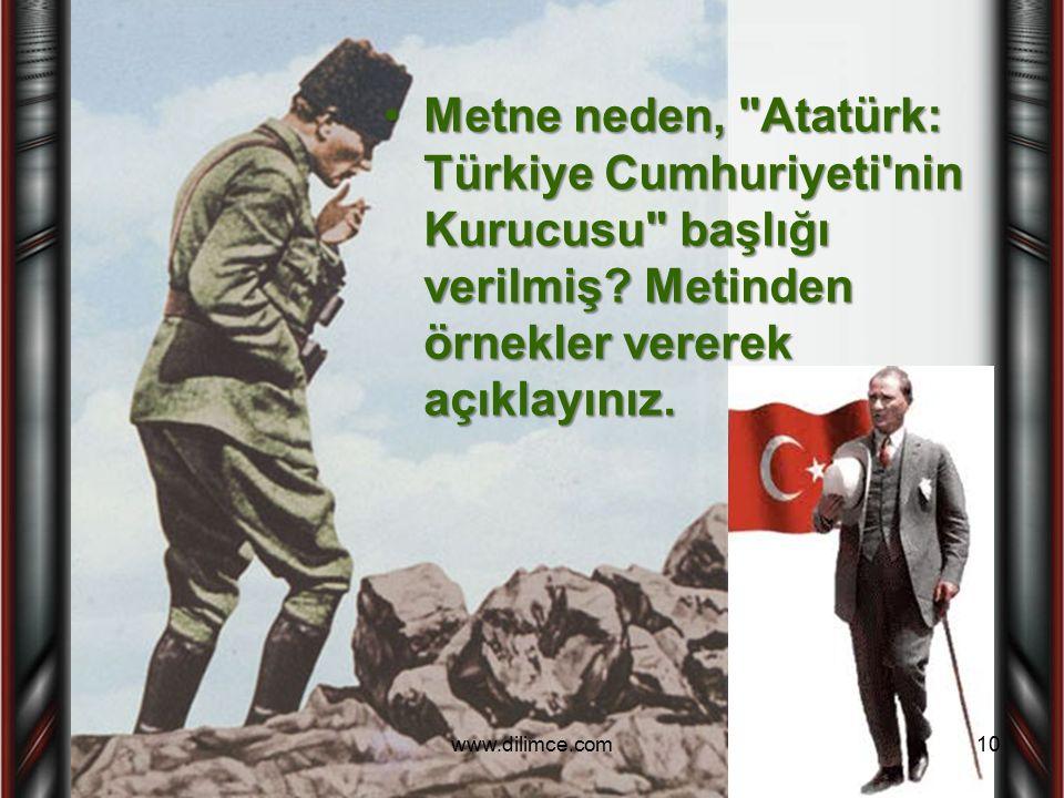 Metne neden, Atatürk: Türkiye Cumhuriyeti nin Kurucusu başlığı verilmiş Metinden örnekler vererek açıklayınız.