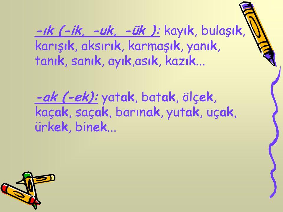 -ık (-ik, -uk, -ük ): kayık, bulaşık, karışık, aksırık, karmaşık, yanık, tanık, sanık, ayık,asık, kazık...