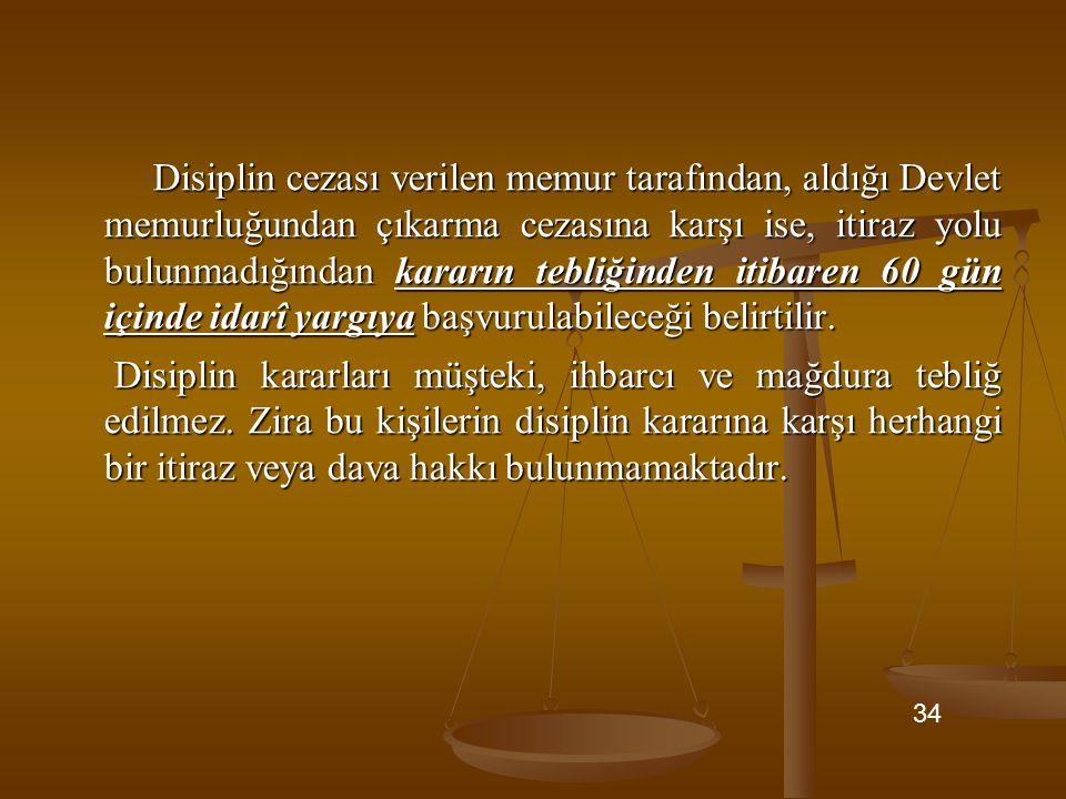Disiplin cezası verilen memur tarafından, aldığı Devlet memurluğundan çıkarma cezasına karşı ise, itiraz yolu bulunmadığından kararın tebliğinden itibaren 60 gün içinde idarî yargıya başvurulabileceği belirtilir.