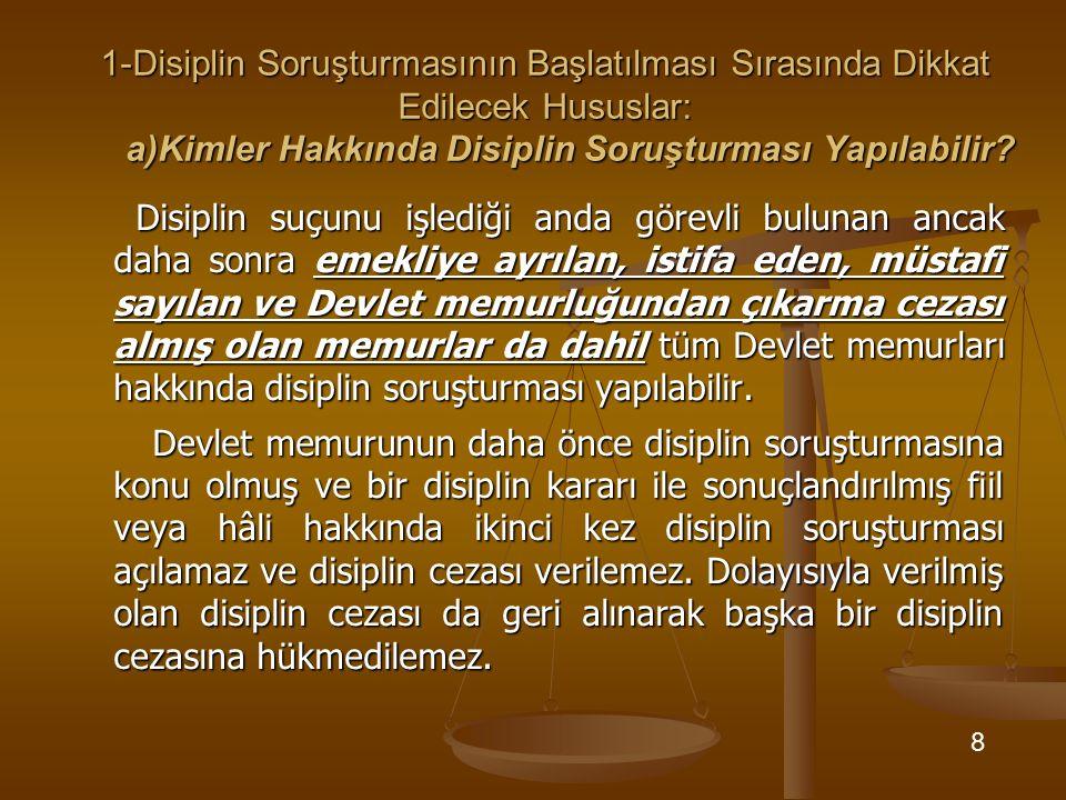 1-Disiplin Soruşturmasının Başlatılması Sırasında Dikkat Edilecek Hususlar: a)Kimler Hakkında Disiplin Soruşturması Yapılabilir