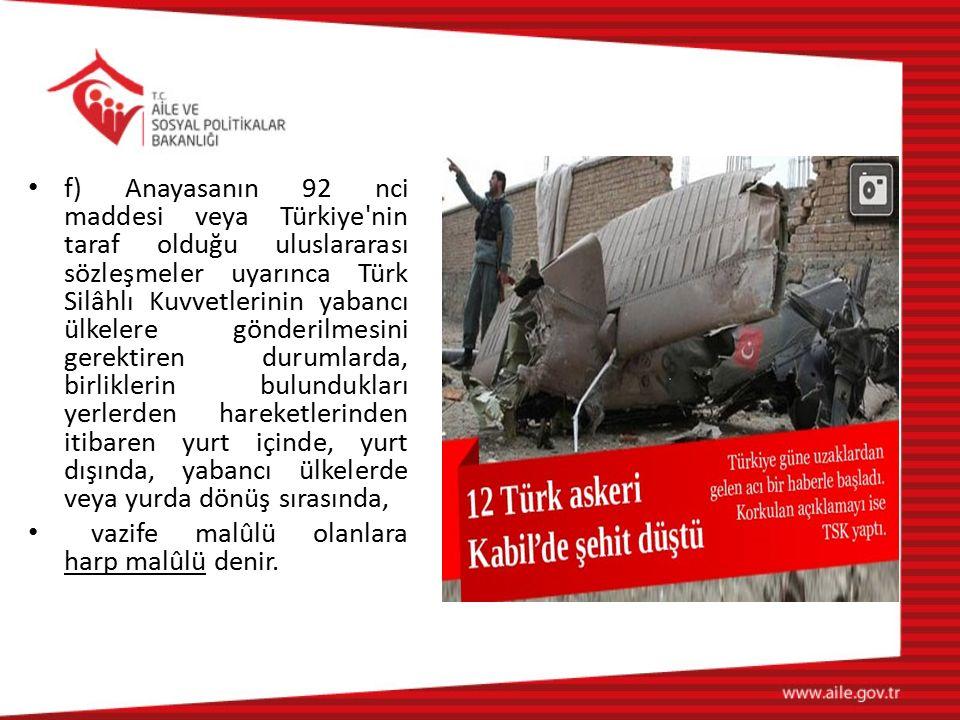 f) Anayasanın 92 nci maddesi veya Türkiye nin taraf olduğu uluslararası sözleşmeler uyarınca Türk Silâhlı Kuvvetlerinin yabancı ülkelere gönderilmesini gerektiren durumlarda, birliklerin bulundukları yerlerden hareketlerinden itibaren yurt içinde, yurt dışında, yabancı ülkelerde veya yurda dönüş sırasında,