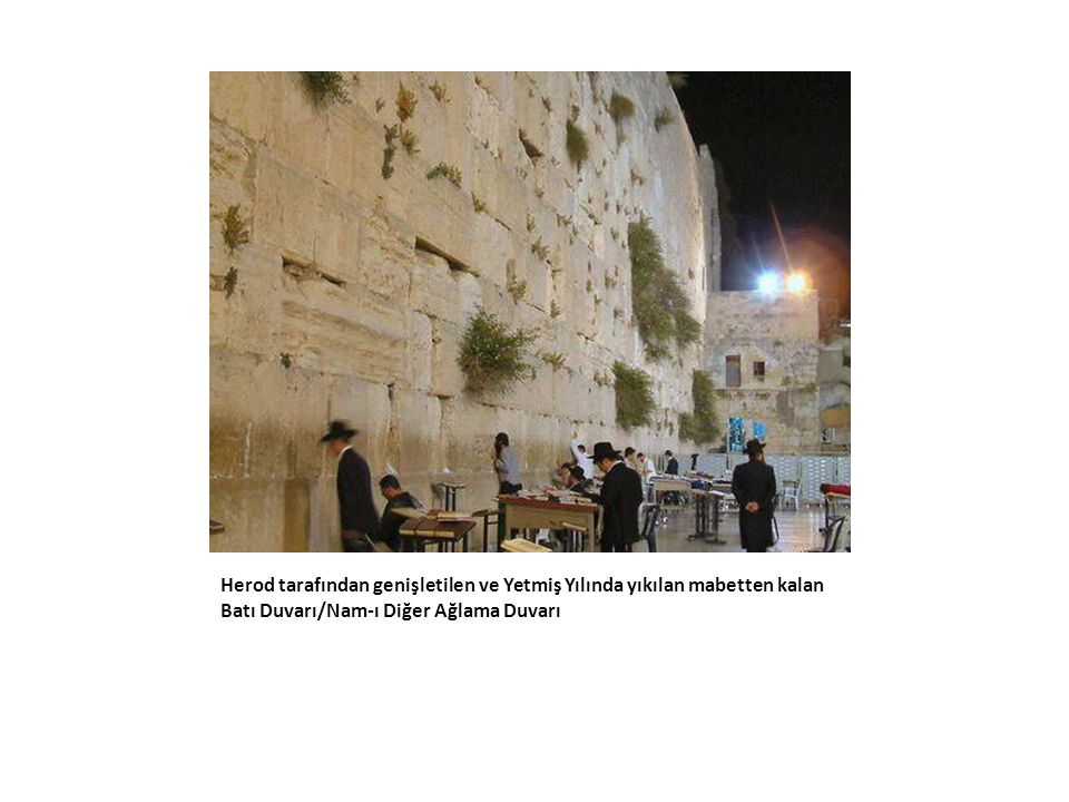 Herod tarafından genişletilen ve Yetmiş Yılında yıkılan mabetten kalan Batı Duvarı/Nam-ı Diğer Ağlama Duvarı