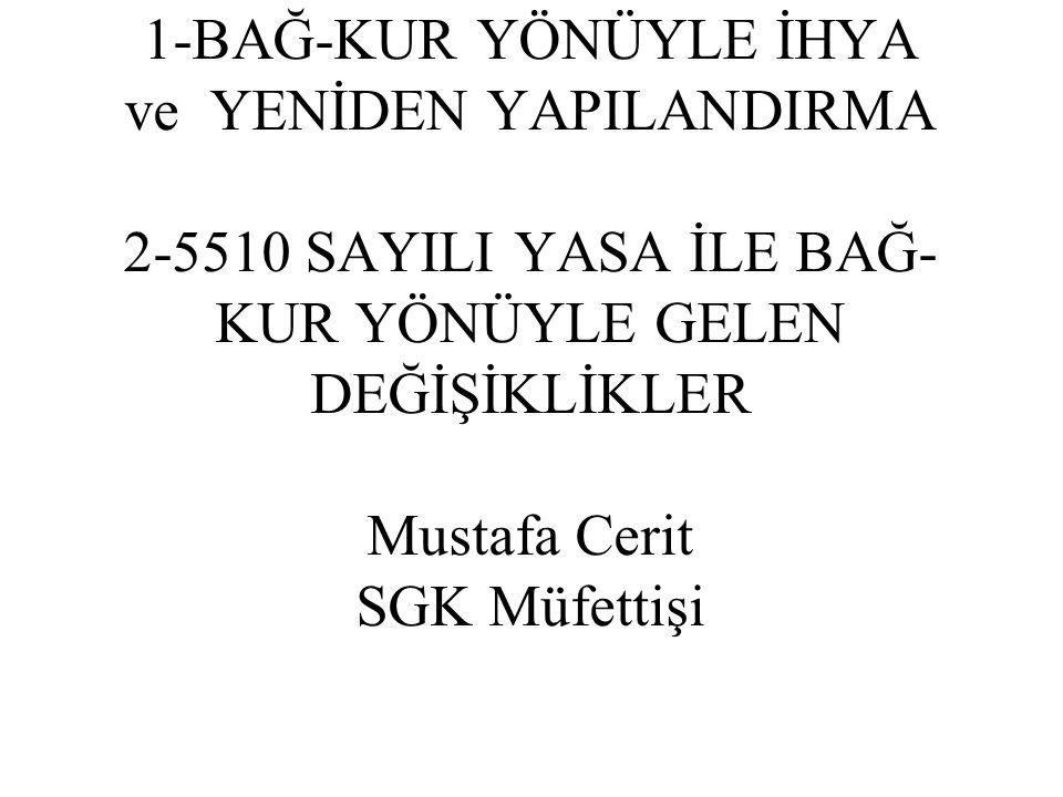 1-BAĞ-KUR YÖNÜYLE İHYA ve YENİDEN YAPILANDIRMA 2-5510 SAYILI YASA İLE BAĞ-KUR YÖNÜYLE GELEN DEĞİŞİKLİKLER Mustafa Cerit SGK Müfettişi