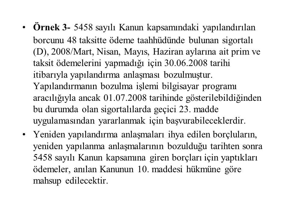 Örnek 3- 5458 sayılı Kanun kapsamındaki yapılandırılan borcunu 48 taksitte ödeme taahhüdünde bulunan sigortalı (D), 2008/Mart, Nisan, Mayıs, Haziran aylarına ait prim ve taksit ödemelerini yapmadığı için 30.06.2008 tarihi itibarıyla yapılandırma anlaşması bozulmuştur. Yapılandırmanın bozulma işlemi bilgisayar programı aracılığıyla ancak 01.07.2008 tarihinde gösterilebildiğinden bu durumda olan sigortalılarda geçici 23. madde uygulamasından yararlanmak için başvurabileceklerdir.