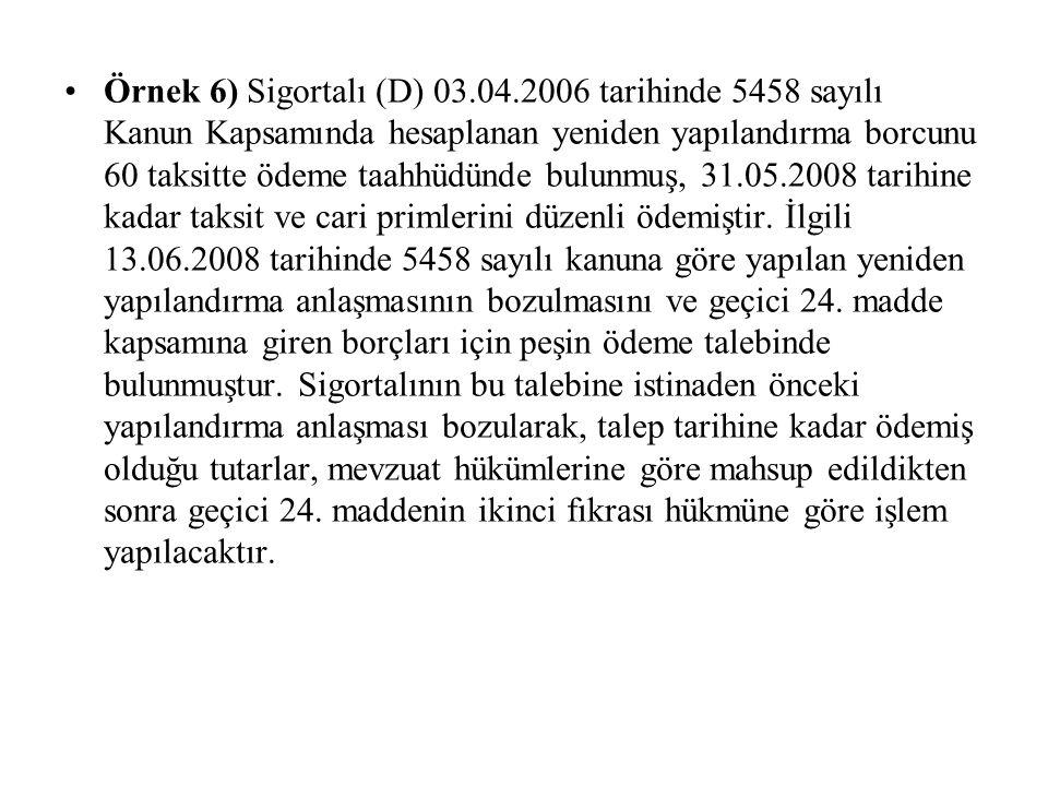 Örnek 6) Sigortalı (D) 03.04.2006 tarihinde 5458 sayılı Kanun Kapsamında hesaplanan yeniden yapılandırma borcunu 60 taksitte ödeme taahhüdünde bulunmuş, 31.05.2008 tarihine kadar taksit ve cari primlerini düzenli ödemiştir.