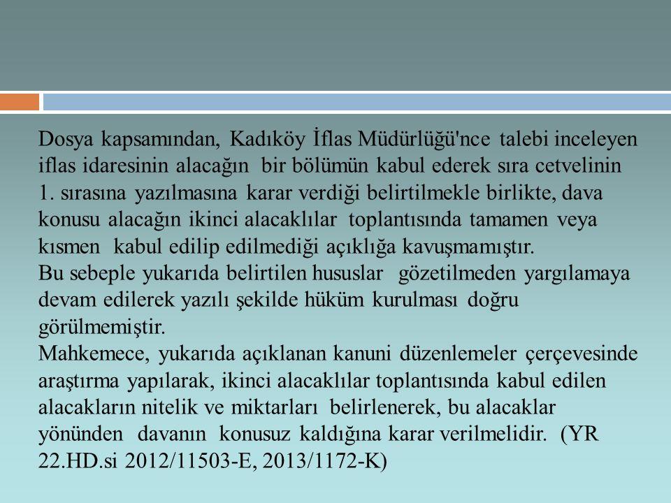 Dosya kapsamından, Kadıköy İflas Müdürlüğü nce talebi inceleyen iflas idaresinin alacağın bir bölümün kabul ederek sıra cetvelinin 1. sırasına yazılmasına karar verdiği belirtilmekle birlikte, dava konusu alacağın ikinci alacaklılar toplantısında tamamen veya kısmen kabul edilip edilmediği açıklığa kavuşmamıştır.