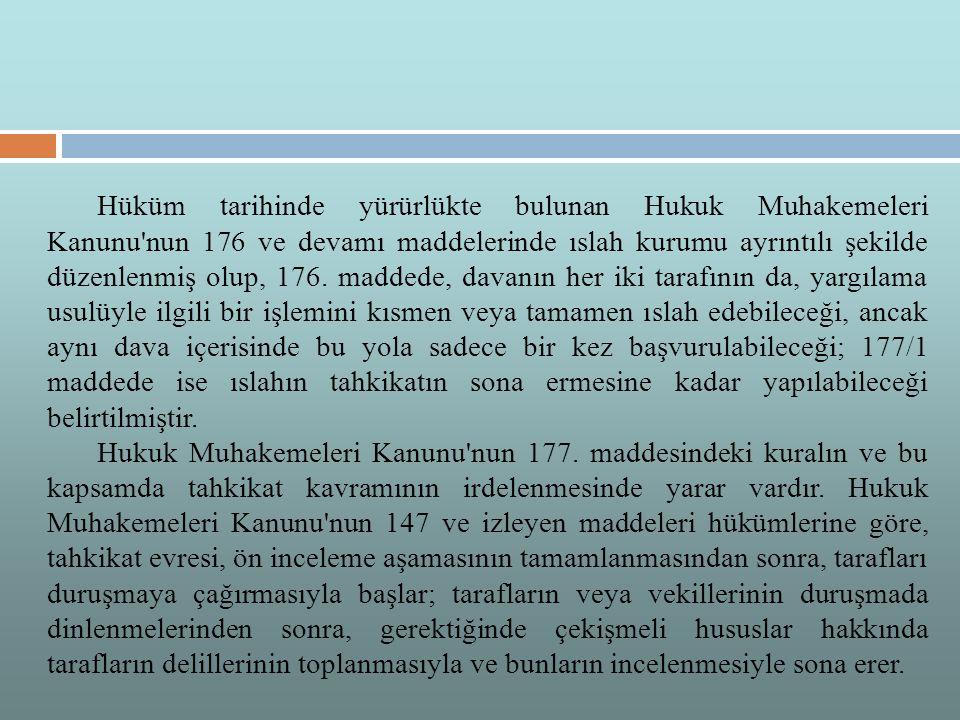Hüküm tarihinde yürürlükte bulunan Hukuk Muhakemeleri Kanunu nun 176 ve devamı maddelerinde ıslah kurumu ayrıntılı şekilde düzenlenmiş olup, 176. maddede, davanın her iki tarafının da, yargılama usulüyle ilgili bir işlemini kısmen veya tamamen ıslah edebileceği, ancak aynı dava içerisinde bu yola sadece bir kez başvurulabileceği; 177/1 maddede ise ıslahın tahkikatın sona ermesine kadar yapılabileceği belirtilmiştir.