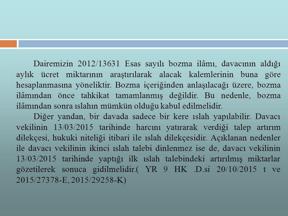 Dairemizin 2012/13631 Esas sayılı bozma ilâmı, davacının aldığı aylık ücret miktarının araştırılarak alacak kalemlerinin buna göre hesaplanmasına yöneliktir. Bozma içeriğinden anlaşılacağı üzere, bozma ilâmından önce tahkikat tamamlanmış değildir. Bu nedenle, bozma ilâmından sonra ıslahın mümkün olduğu kabul edilmelidir.