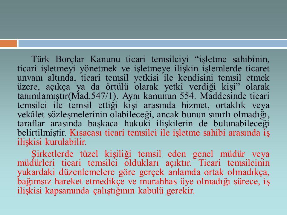 Türk Borçlar Kanunu ticari temsilciyi işletme sahibinin, ticari işletmeyi yönetmek ve işletmeye ilişkin işlemlerde ticaret unvanı altında, ticari temsil yetkisi ile kendisini temsil etmek üzere, açıkça ya da örtülü olarak yetki verdiği kişi olarak tanımlamıştır(Mad.547/1). Aynı kanunun 554. Maddesinde ticari temsilci ile temsil ettiği kişi arasında hizmet, ortaklık veya vekâlet sözleşmelerinin olabileceği, ancak bunun sınırlı olmadığı, taraflar arasında başkaca hukuki ilişkilerin de bulunabileceği belirtilmiştir. Kısacası ticari temsilci ile işletme sahibi arasında iş ilişkisi kurulabilir.