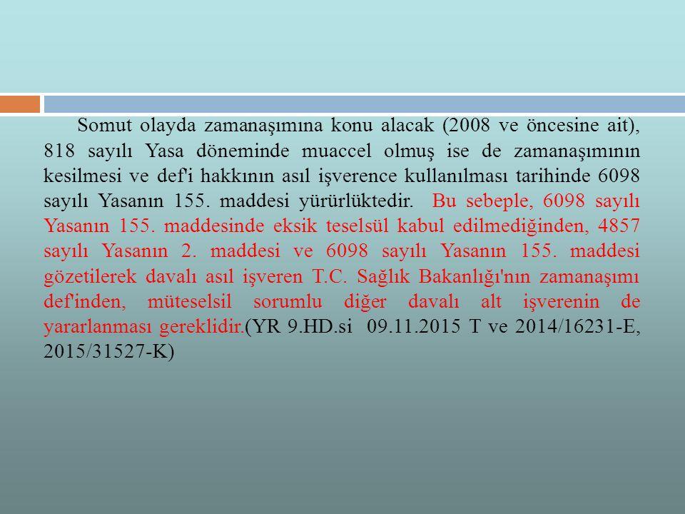 Somut olayda zamanaşımına konu alacak (2008 ve öncesine ait), 818 sayılı Yasa döneminde muaccel olmuş ise de zamanaşımının kesilmesi ve def i hakkının asıl işverence kullanılması tarihinde 6098 sayılı Yasanın 155.